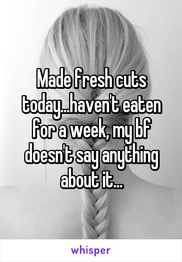 Made fresh cuts today...haven't eaten for a week, my bf doesn't say anything about it...
