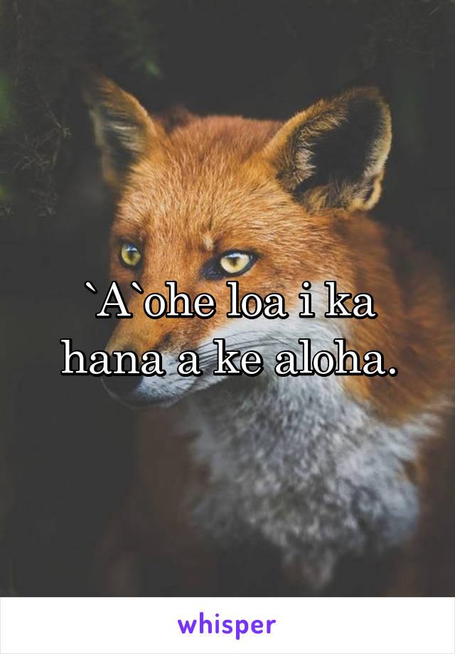 `A`ohe loa i ka hana a ke aloha.