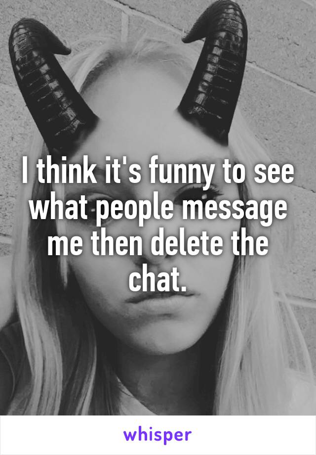 I think it's funny to see what people message me then delete the chat.