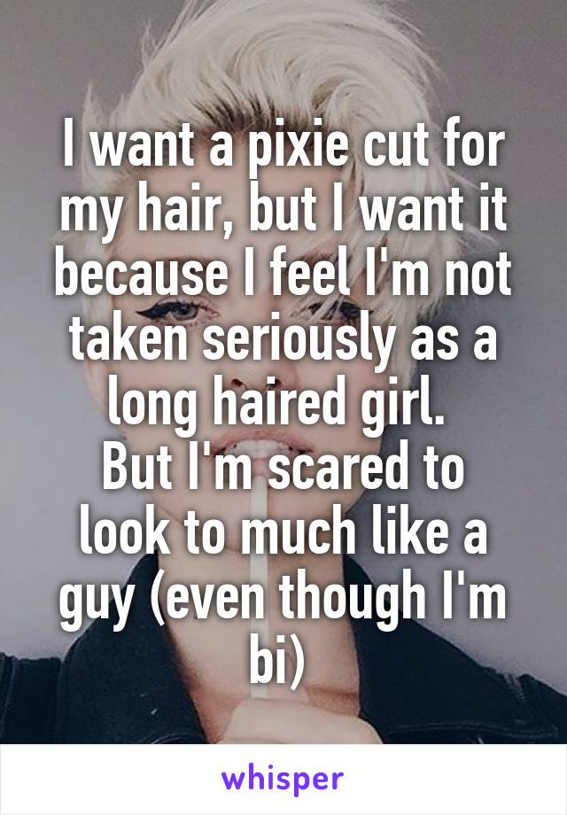 I want a pixie cut for my hair, but I want it because I feel I'm not taken seriously as a long haired girl.  But I'm scared to look to much like a guy (even though I'm bi)