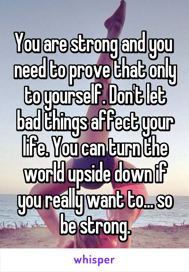 You are strong and you  need to prove that only to yourself. Don't let bad things affect your life. You can turn the world upside down if you really want to... so be strong.