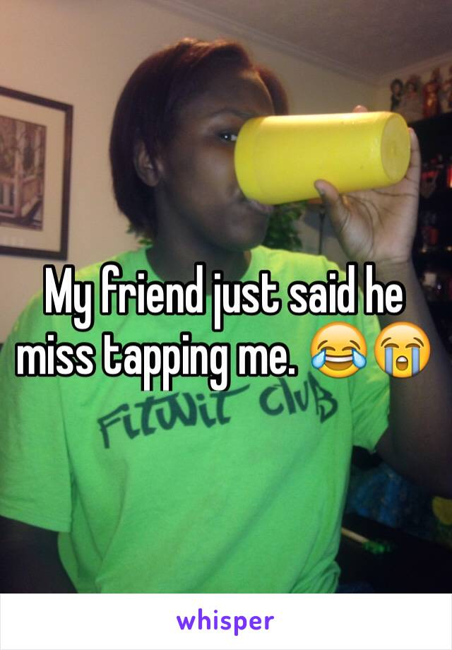 My friend just said he miss tapping me. 😂😭
