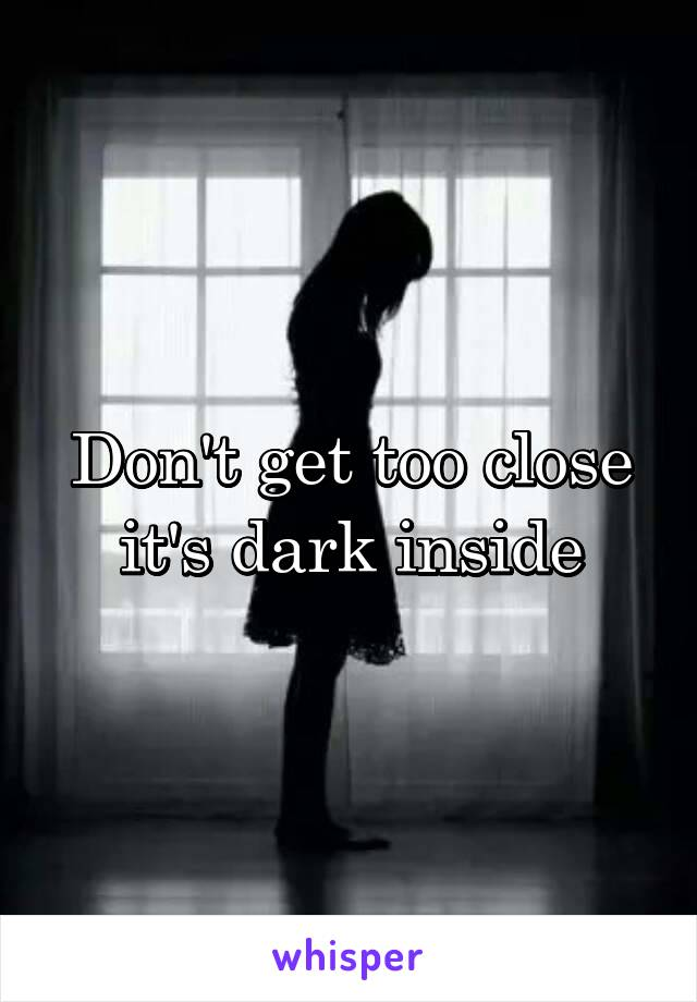 Don't get too close it's dark inside