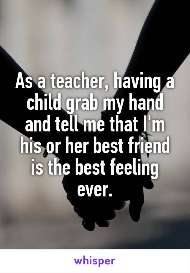 As a teacher, having a child grab my hand and tell me that I'm his or her best friend is the best feeling ever.