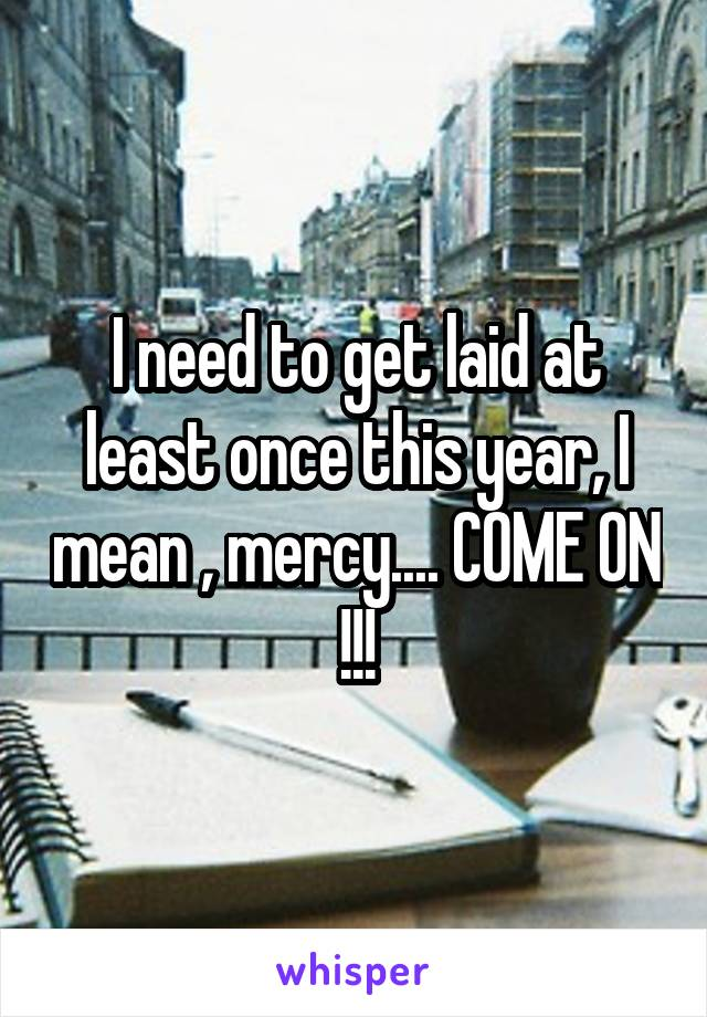 I need to get laid at least once this year, I mean , mercy.... COME ON !!!
