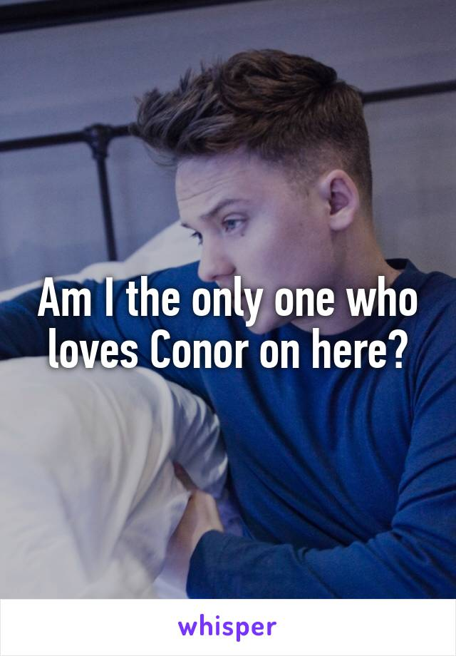 Am I the only one who loves Conor on here?