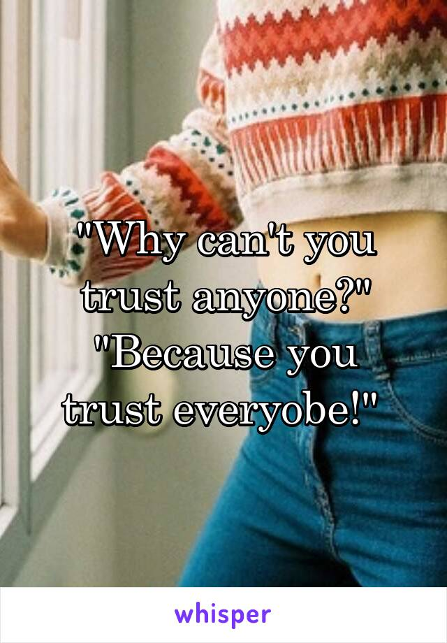 """""""Why can't you trust anyone?"""" """"Because you trust everyobe!"""""""