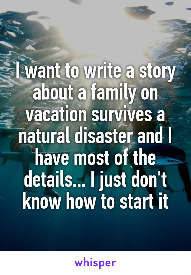 I want to write a story about a family on vacation survives a natural disaster and I have most of the details... I just don't know how to start it