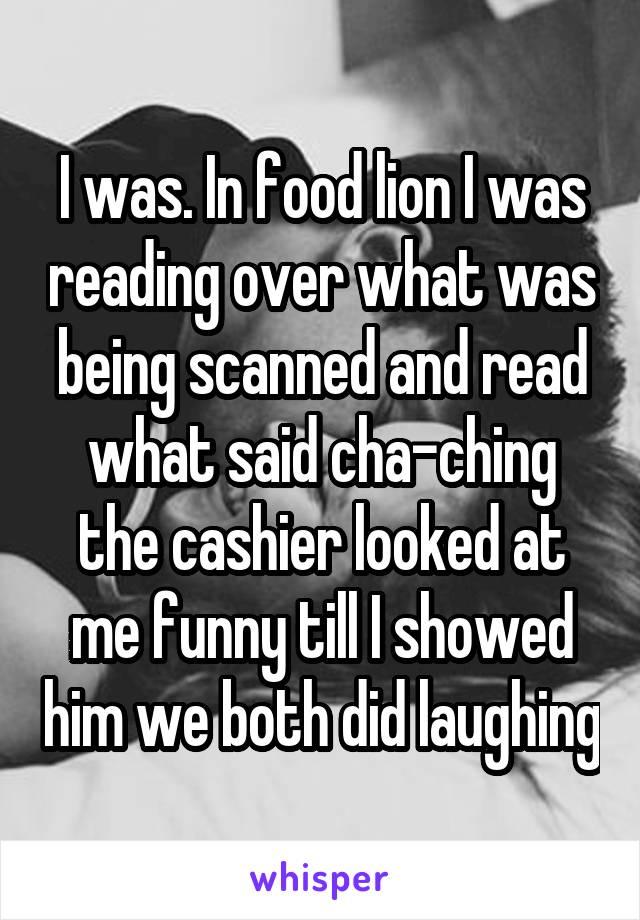 I was. In food lion I was reading over what was being scanned and read what said cha-ching the cashier looked at me funny till I showed him we both did laughing