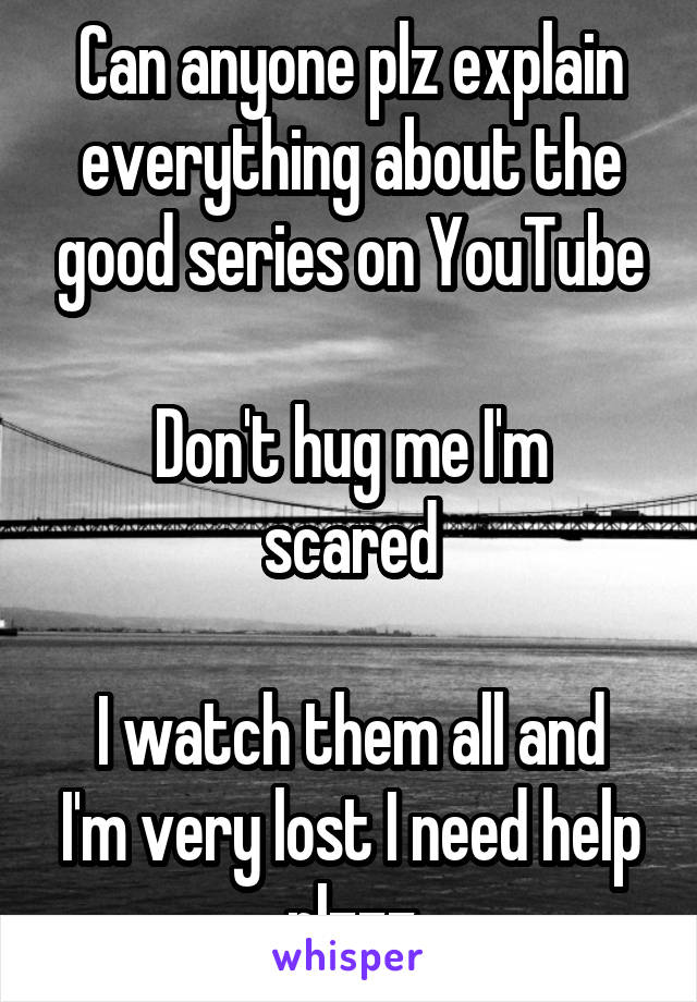 Can anyone plz explain everything about the good series on YouTube  Don't hug me I'm scared  I watch them all and I'm very lost I need help plzzz