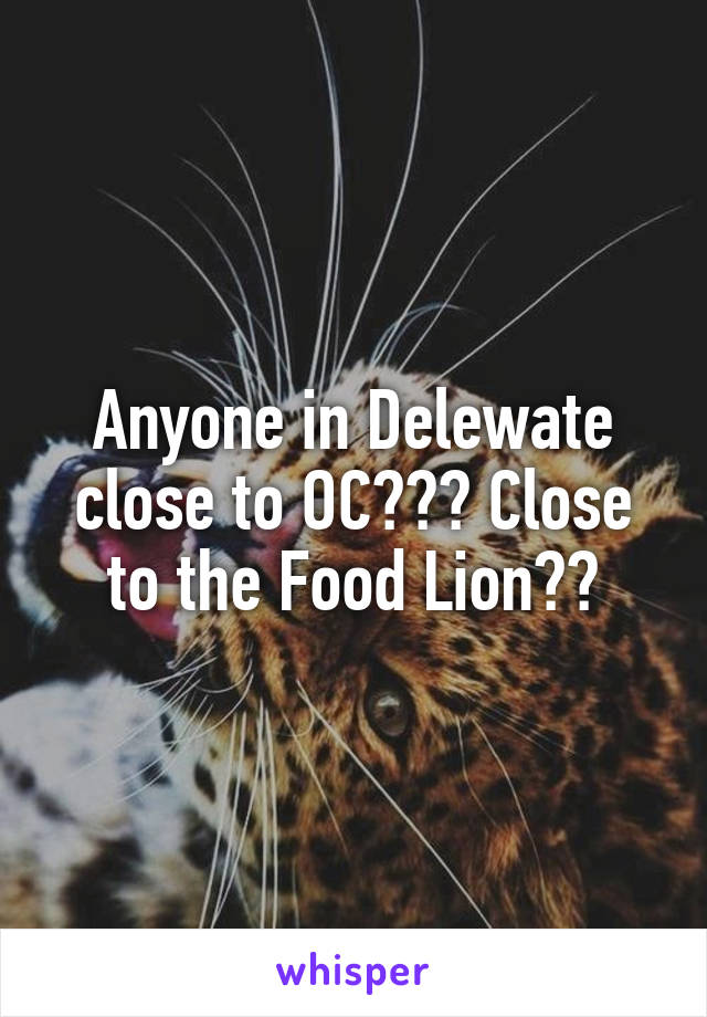 Anyone in Delewate close to OC??? Close to the Food Lion??