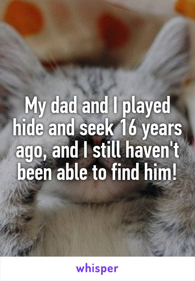 My dad and I played hide and seek 16 years ago, and I still haven't been able to find him!