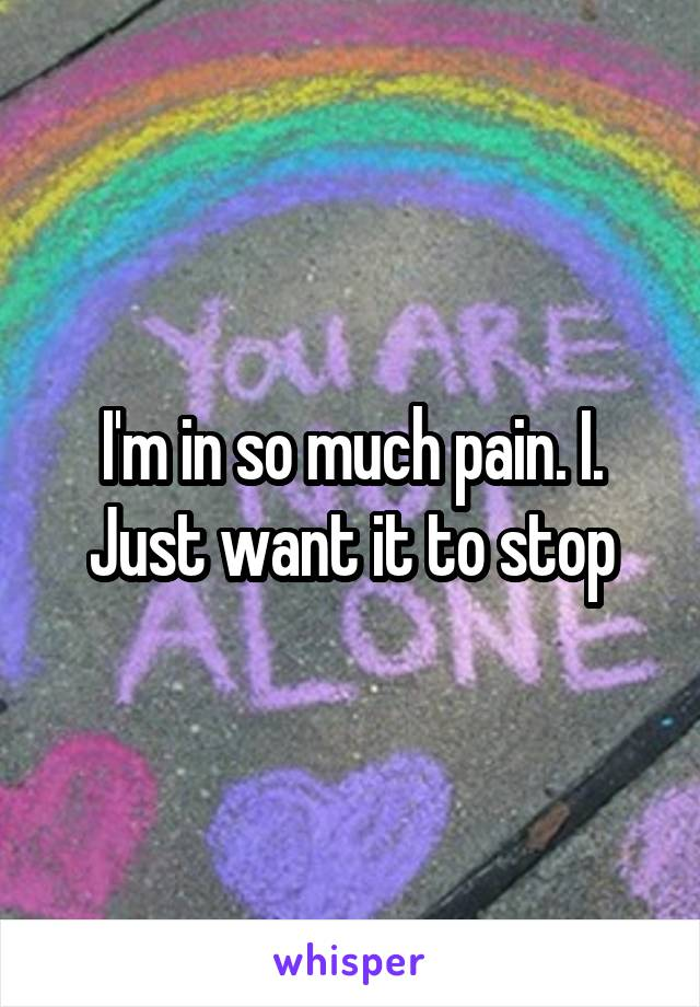I'm in so much pain. I. Just want it to stop