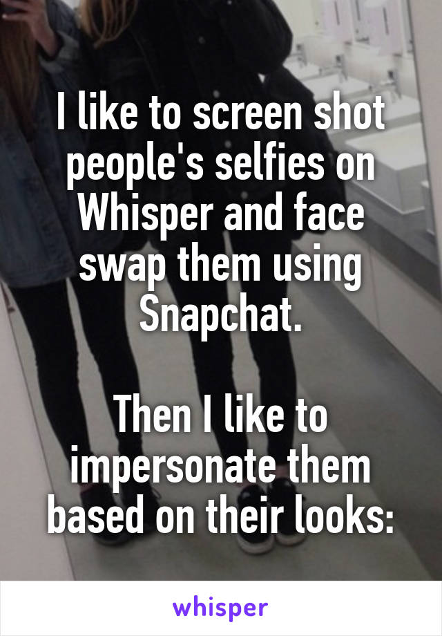 I like to screen shot people's selfies on Whisper and face swap them using Snapchat.  Then I like to impersonate them based on their looks: