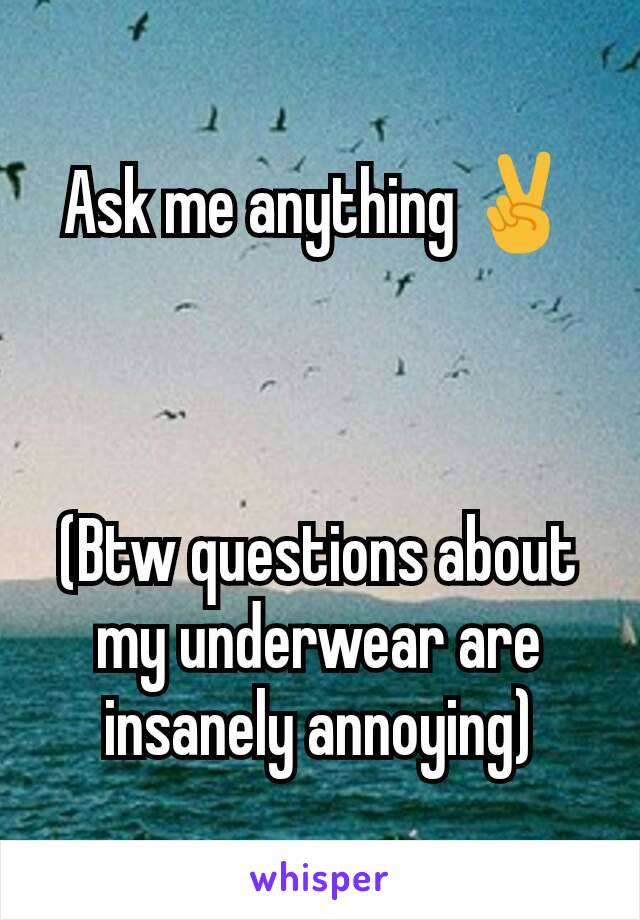 Ask me anything ✌    (Btw questions about my underwear are insanely annoying)