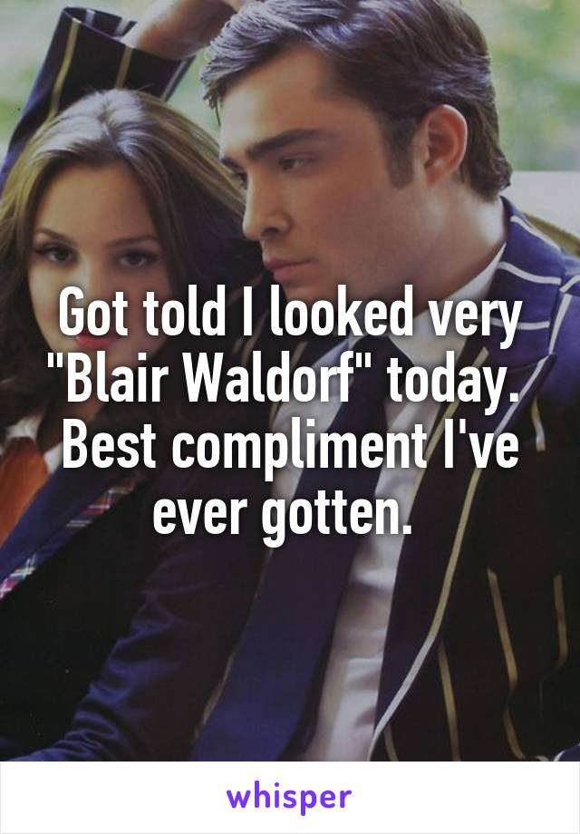 """Got told I looked very """"Blair Waldorf"""" today.  Best compliment I've ever gotten."""