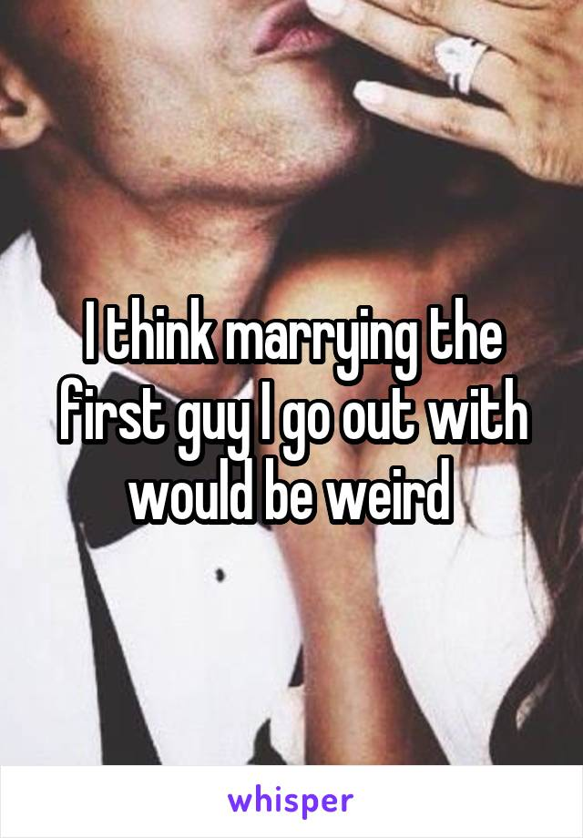I think marrying the first guy I go out with would be weird