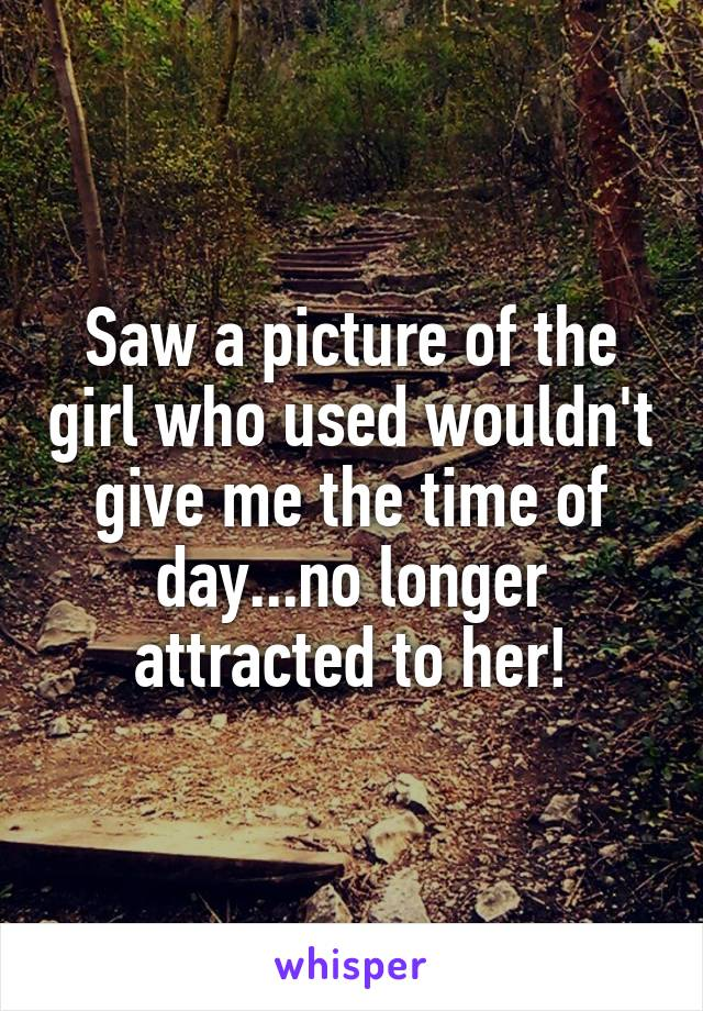 Saw a picture of the girl who used wouldn't give me the time of day...no longer attracted to her!