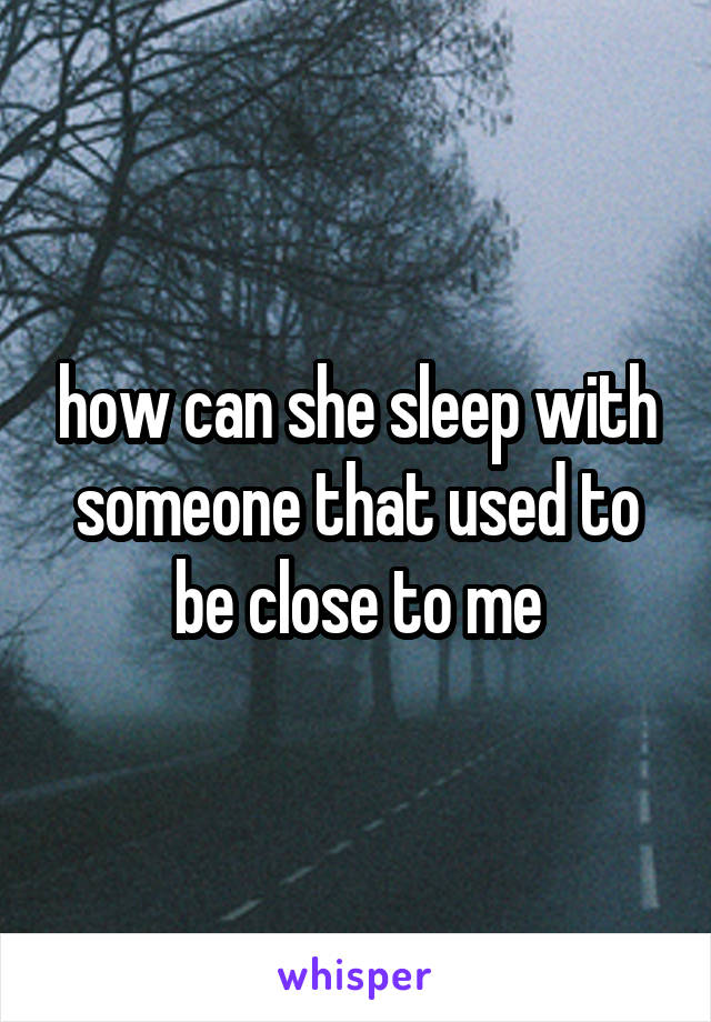 how can she sleep with someone that used to be close to me