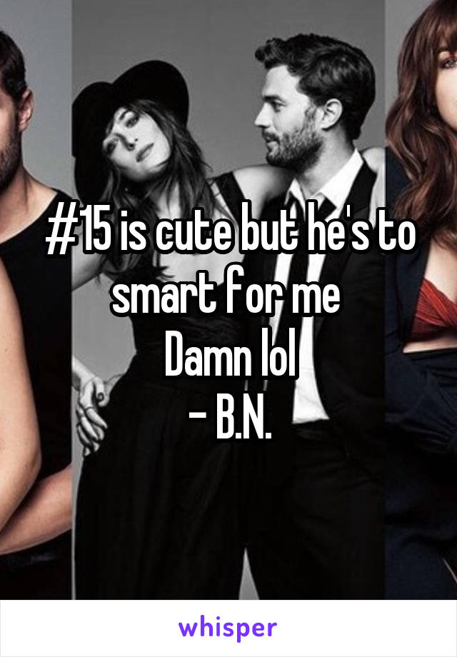 #15 is cute but he's to smart for me  Damn lol - B.N.
