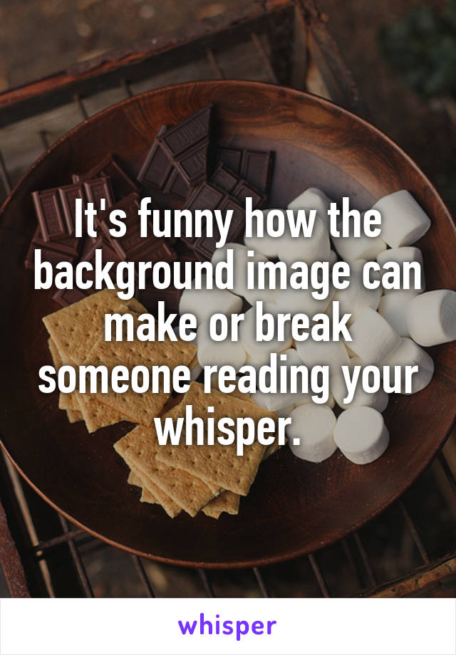 It's funny how the background image can make or break someone reading your whisper.