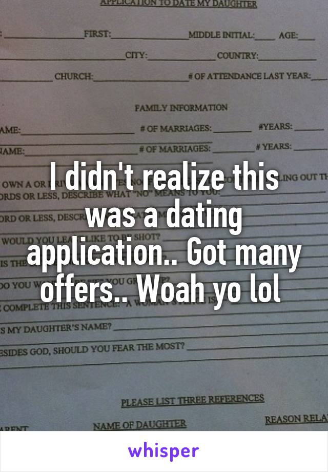 I didn't realize this was a dating application.. Got many offers.. Woah yo lol