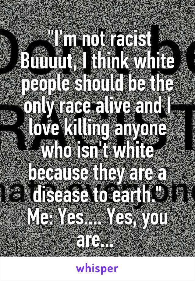 """""""I'm not racist Buuuut, I think white people should be the only race alive and I love killing anyone who isn't white because they are a disease to earth."""" Me: Yes.... Yes, you are..."""