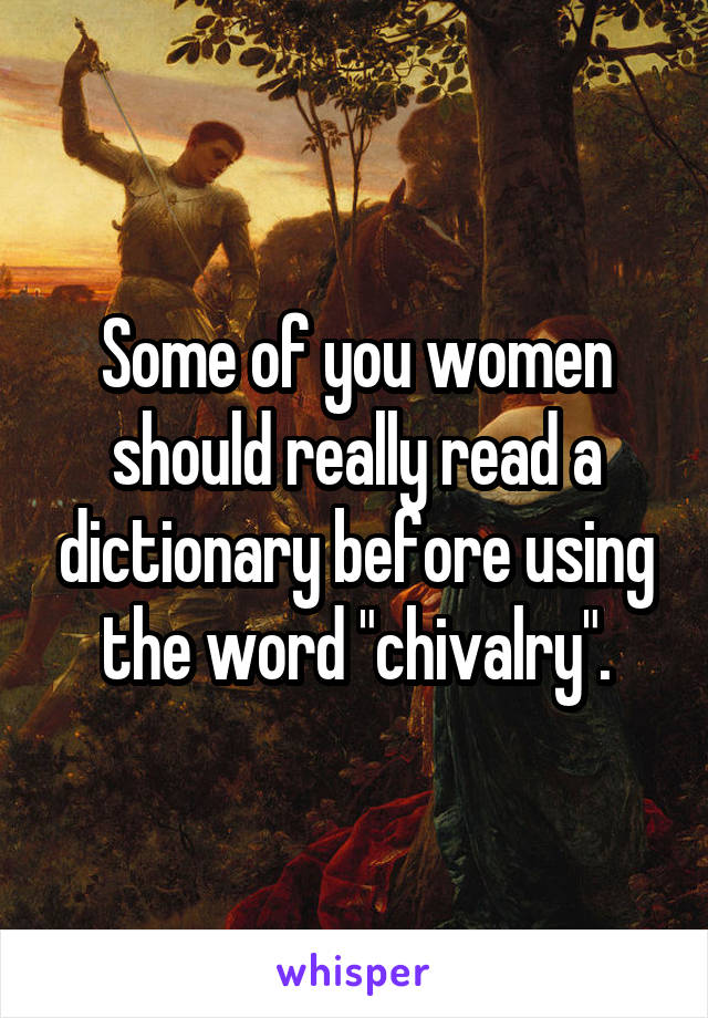 "Some of you women should really read a dictionary before using the word ""chivalry""."