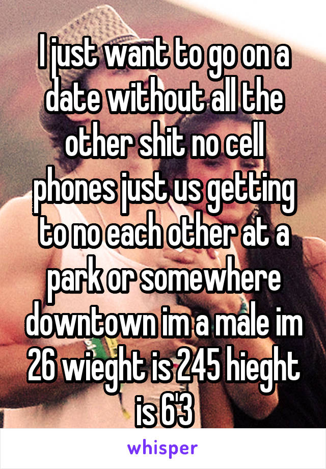 I just want to go on a date without all the other shit no cell phones just us getting to no each other at a park or somewhere downtown im a male im 26 wieght is 245 hieght is 6'3