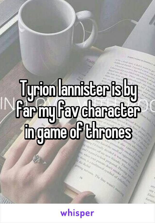 Tyrion lannister is by far my fav character in game of thrones