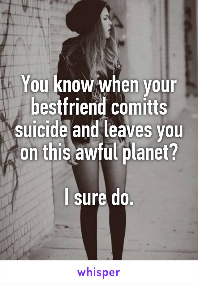 You know when your bestfriend comitts suicide and leaves you on this awful planet?  I sure do.