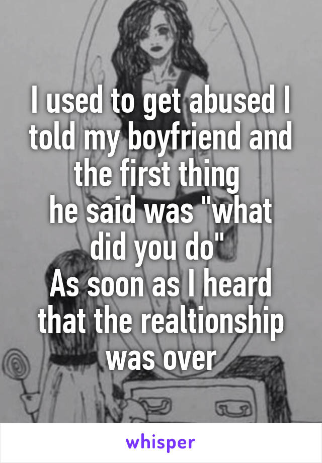 """I used to get abused I told my boyfriend and the first thing  he said was """"what did you do""""  As soon as I heard that the realtionship was over"""