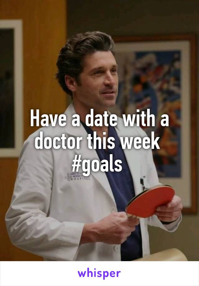 Have a date with a doctor this week  #goals
