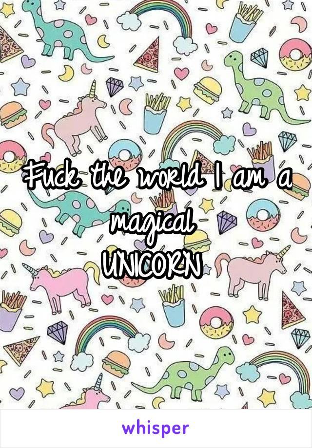 Fuck the world I am a magical  UNICORN