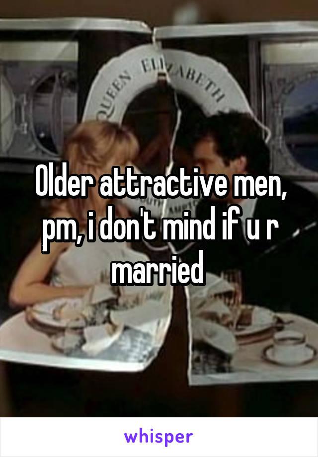 Older attractive men, pm, i don't mind if u r married