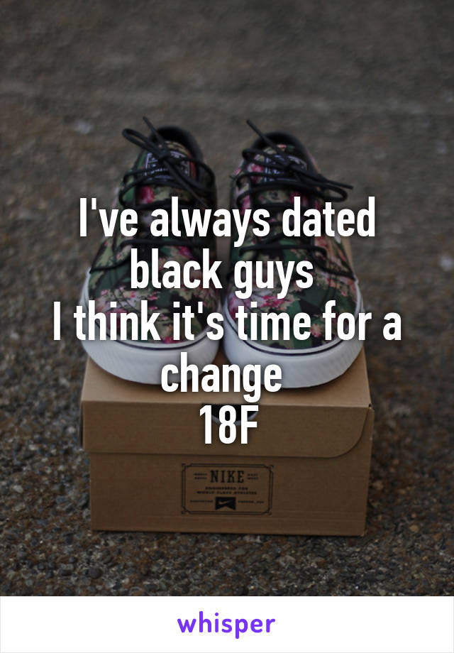 I've always dated black guys  I think it's time for a change  18F