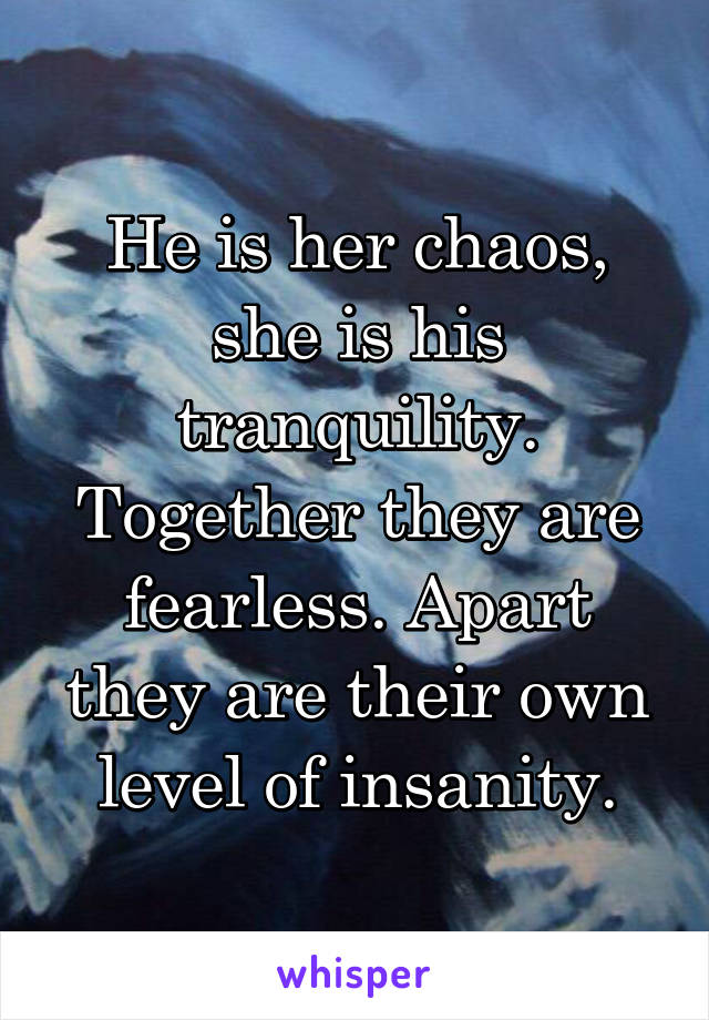 He is her chaos, she is his tranquility. Together they are fearless. Apart they are their own level of insanity.