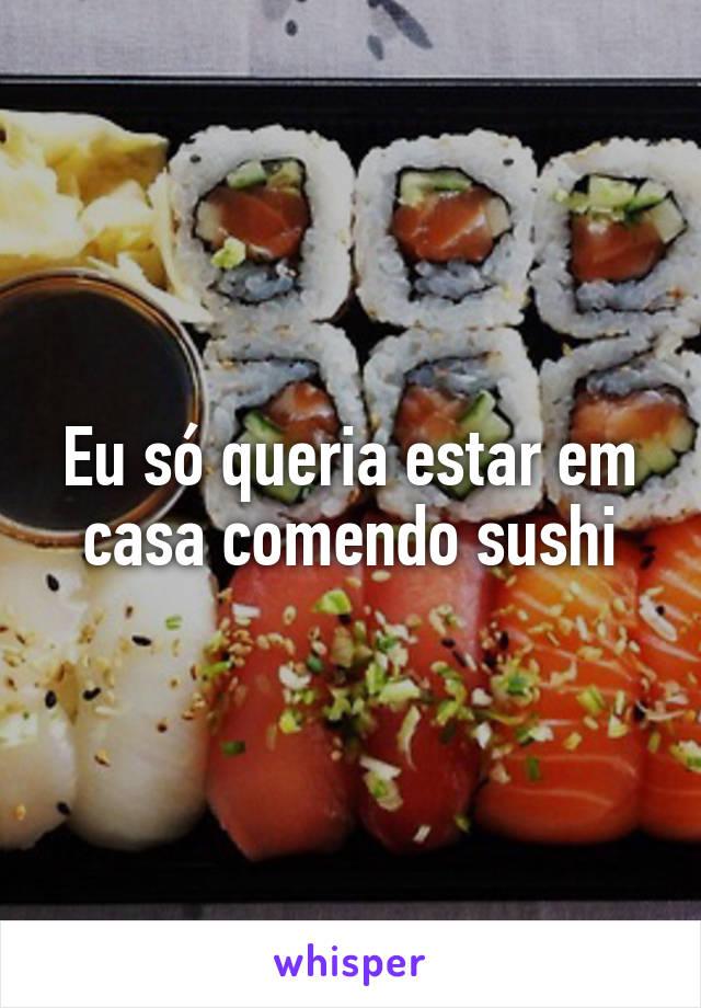 Eu só queria estar em casa comendo sushi