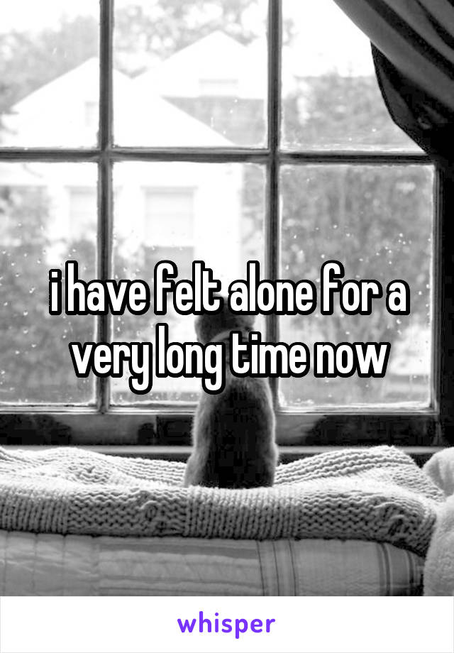 i have felt alone for a very long time now