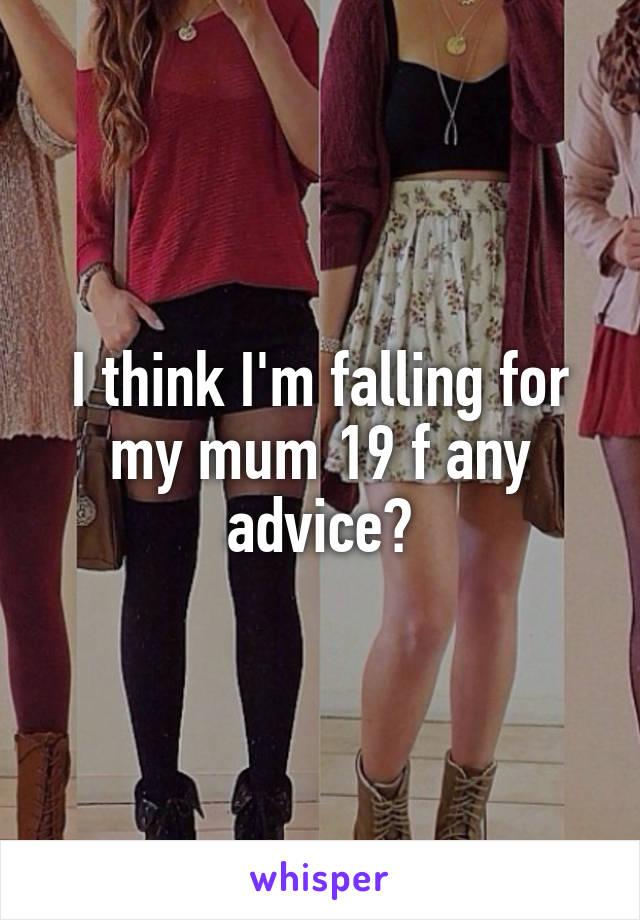 I think I'm falling for my mum 19 f any advice?