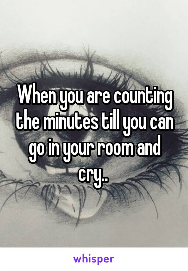 When you are counting the minutes till you can go in your room and cry..