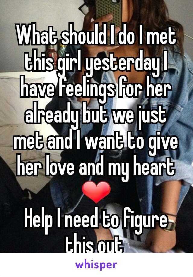 What should I do I met this girl yesterday I have feelings for her already but we just met and I want to give her love and my heart ❤ Help I need to figure this out