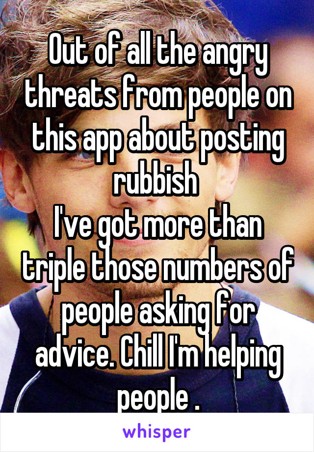 Out of all the angry threats from people on this app about posting rubbish  I've got more than triple those numbers of people asking for advice. Chill I'm helping people .