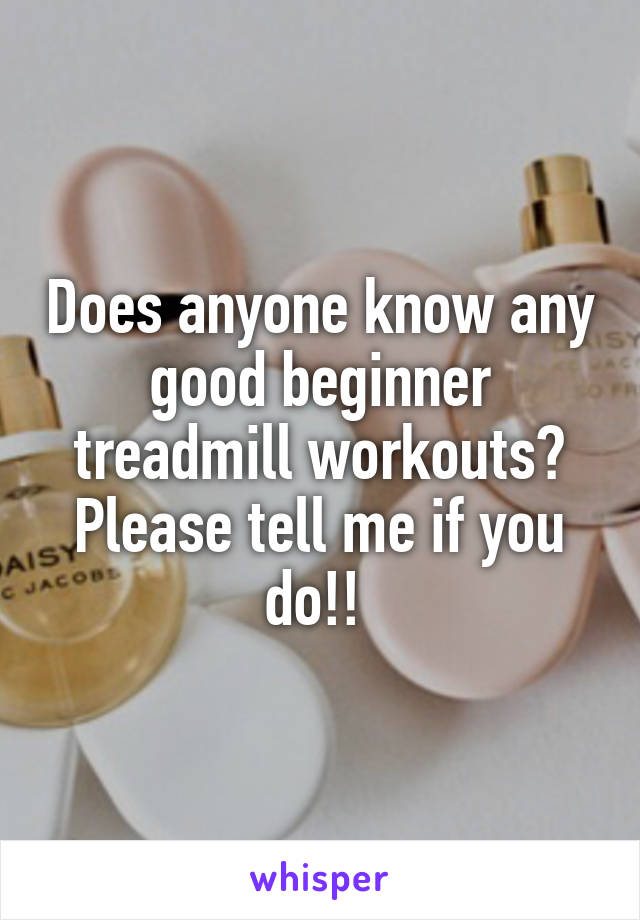 Does anyone know any good beginner treadmill workouts? Please tell me if you do!!