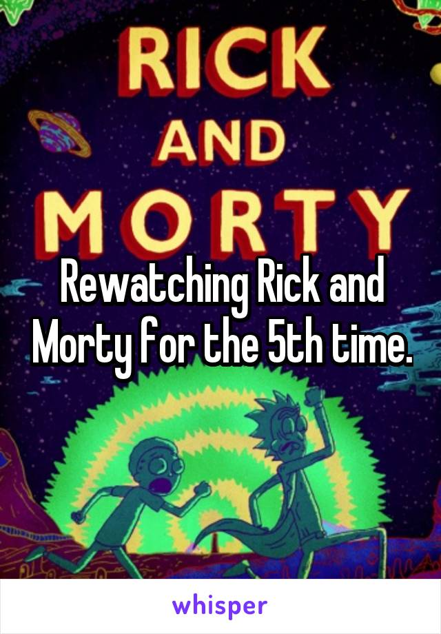 Rewatching Rick and Morty for the 5th time.