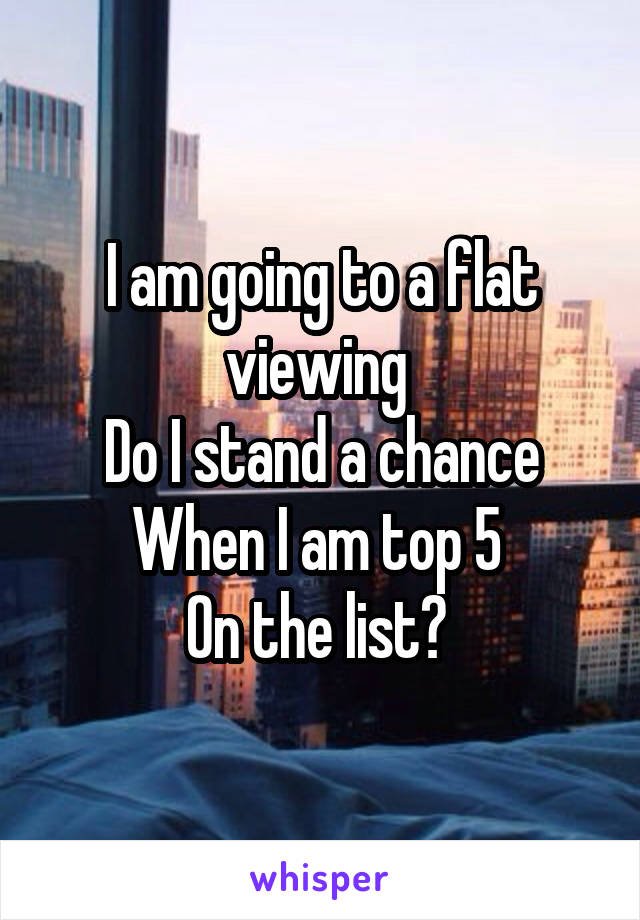 I am going to a flat viewing  Do I stand a chance When I am top 5  On the list?