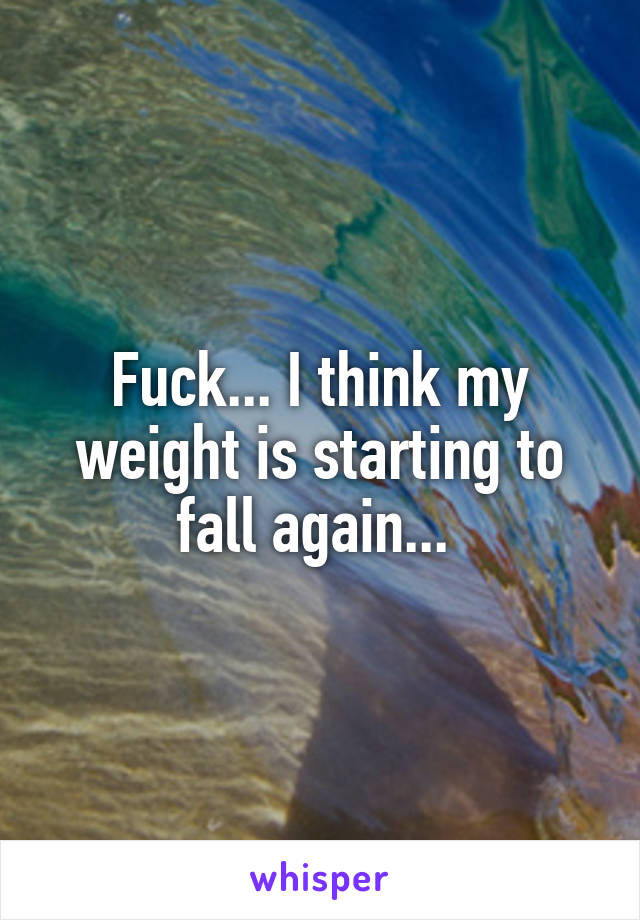 Fuck... I think my weight is starting to fall again...