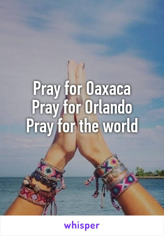 Pray for Oaxaca Pray for Orlando Pray for the world