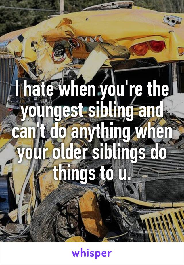 I hate when you're the youngest sibling and can't do anything when your older siblings do things to u.
