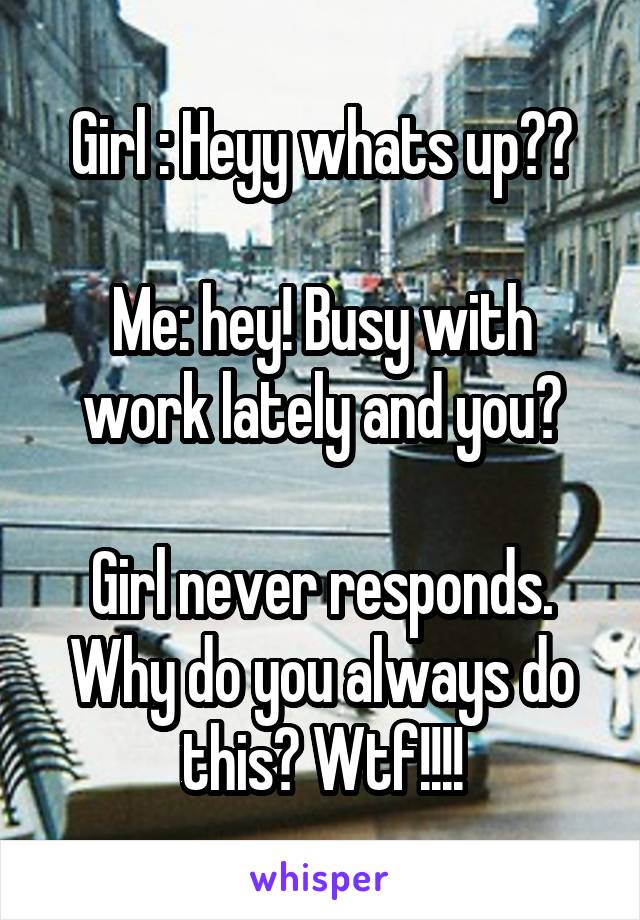 Girl : Heyy whats up??  Me: hey! Busy with work lately and you?  Girl never responds. Why do you always do this? Wtf!!!!
